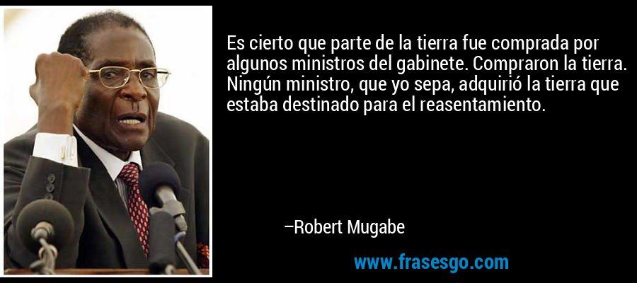 Es cierto que parte de la tierra fue comprada por algunos ministros del gabinete. Compraron la tierra. Ningún ministro, que yo sepa, adquirió la tierra que estaba destinado para el reasentamiento. – Robert Mugabe
