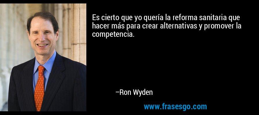 Es cierto que yo quería la reforma sanitaria que hacer más para crear alternativas y promover la competencia. – Ron Wyden