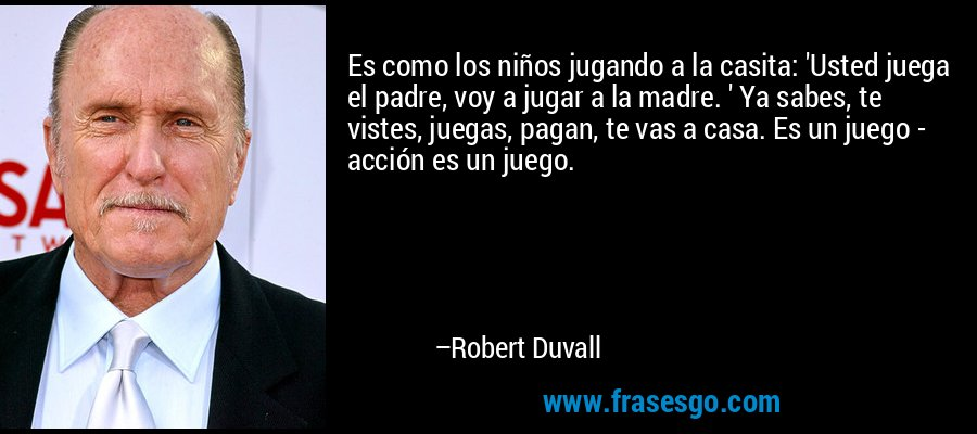 Es como los niños jugando a la casita: 'Usted juega el padre, voy a jugar a la madre. ' Ya sabes, te vistes, juegas, pagan, te vas a casa. Es un juego - acción es un juego. – Robert Duvall