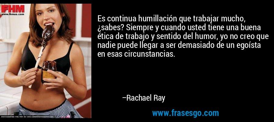 Es continua humillación que trabajar mucho, ¿sabes? Siempre y cuando usted tiene una buena ética de trabajo y sentido del humor, yo no creo que nadie puede llegar a ser demasiado de un egoísta en esas circunstancias. – Rachael Ray