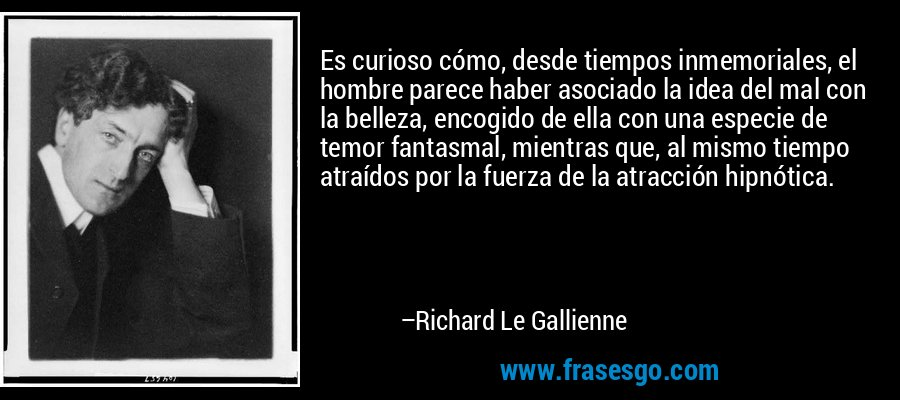 Es curioso cómo, desde tiempos inmemoriales, el hombre parece haber asociado la idea del mal con la belleza, encogido de ella con una especie de temor fantasmal, mientras que, al mismo tiempo atraídos por la fuerza de la atracción hipnótica. – Richard Le Gallienne