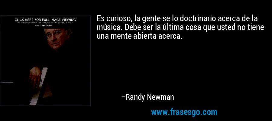 Es curioso, la gente se lo doctrinario acerca de la música. Debe ser la última cosa que usted no tiene una mente abierta acerca. – Randy Newman