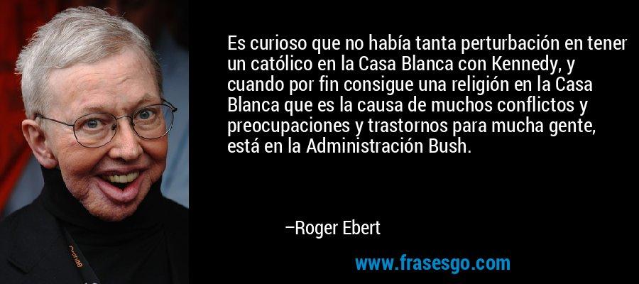 Es curioso que no había tanta perturbación en tener un católico en la Casa Blanca con Kennedy, y cuando por fin consigue una religión en la Casa Blanca que es la causa de muchos conflictos y preocupaciones y trastornos para mucha gente, está en la Administración Bush. – Roger Ebert