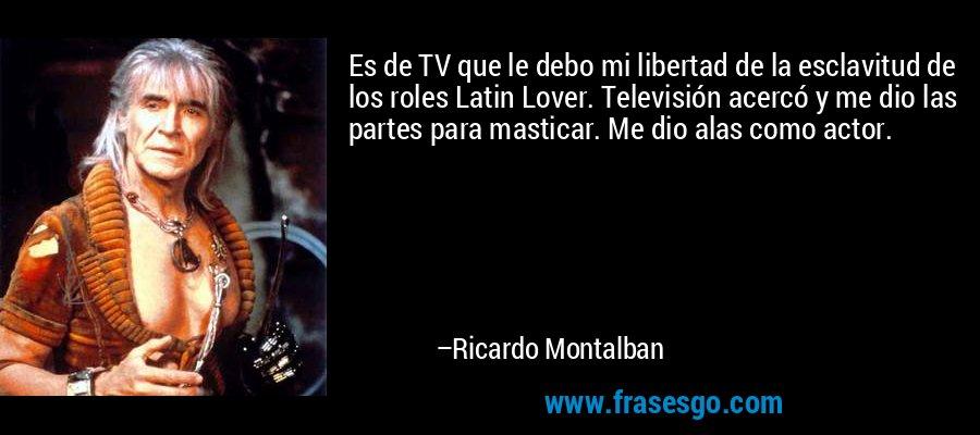 Es de TV que le debo mi libertad de la esclavitud de los roles Latin Lover. Televisión acercó y me dio las partes para masticar. Me dio alas como actor. – Ricardo Montalban