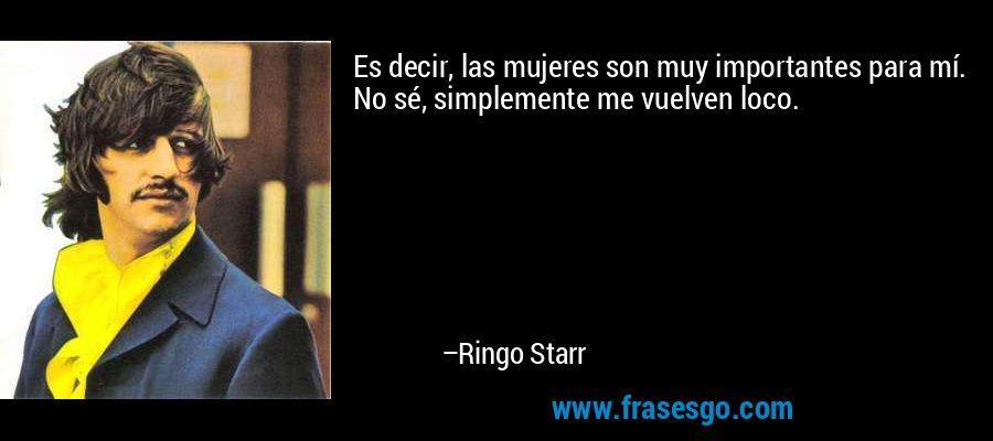 Es decir, las mujeres son muy importantes para mí. No sé, simplemente me vuelven loco. – Ringo Starr