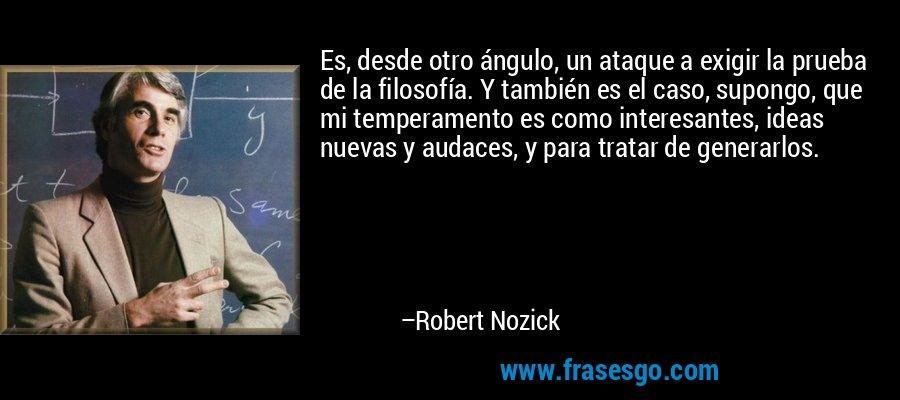 Es, desde otro ángulo, un ataque a exigir la prueba de la filosofía. Y también es el caso, supongo, que mi temperamento es como interesantes, ideas nuevas y audaces, y para tratar de generarlos. – Robert Nozick