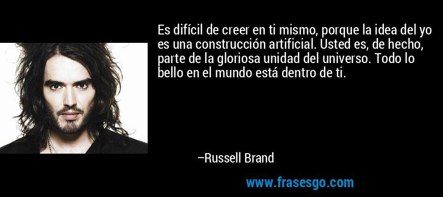 Es difícil de creer en ti mismo, porque la idea del yo es una construcción artificial. Usted es, de hecho, parte de la gloriosa unidad del universo. Todo lo bello en el mundo está dentro de ti. – Russell Brand