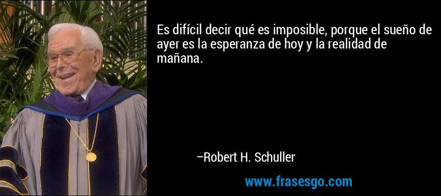 Es difícil decir qué es imposible, porque el sueño de ayer es la esperanza de hoy y la realidad de mañana. – Robert H. Schuller