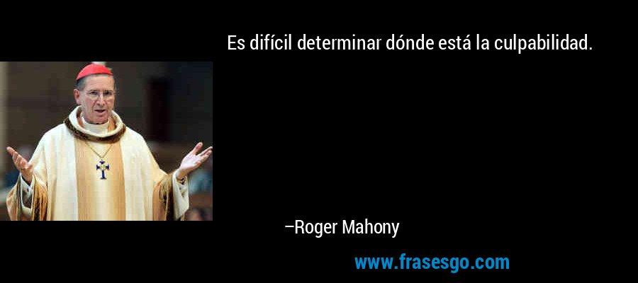 Es difícil determinar dónde está la culpabilidad. – Roger Mahony