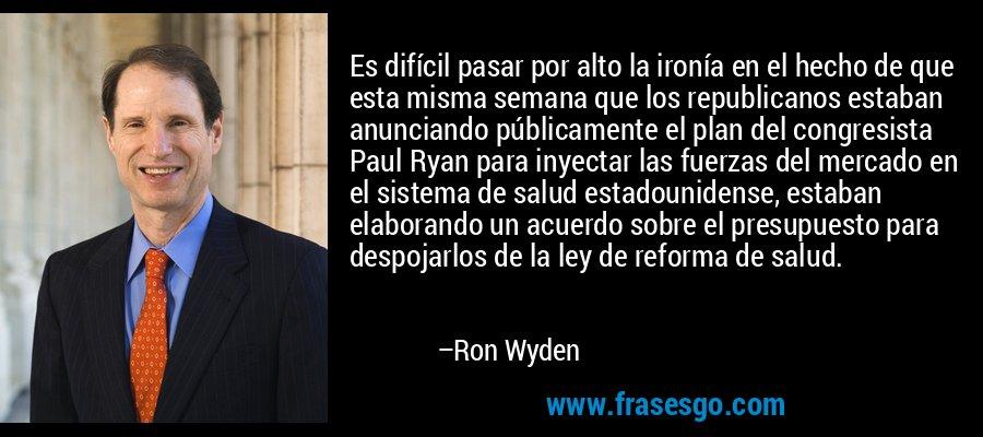Es difícil pasar por alto la ironía en el hecho de que esta misma semana que los republicanos estaban anunciando públicamente el plan del congresista Paul Ryan para inyectar las fuerzas del mercado en el sistema de salud estadounidense, estaban elaborando un acuerdo sobre el presupuesto para despojarlos de la ley de reforma de salud. – Ron Wyden