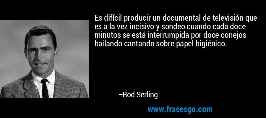 Es difícil producir un documental de televisión que es a la vez incisivo y sondeo cuando cada doce minutos se está interrumpida por doce conejos bailando cantando sobre papel higiénico. – Rod Serling