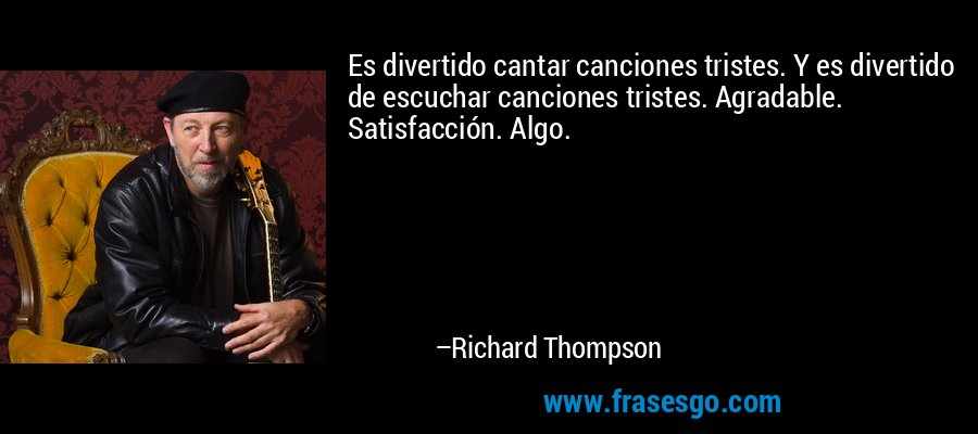 Es divertido cantar canciones tristes. Y es divertido de escuchar canciones tristes. Agradable. Satisfacción. Algo. – Richard Thompson