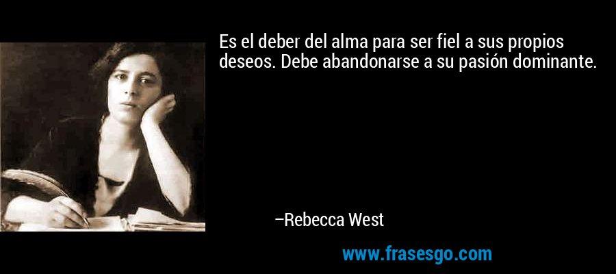 Es el deber del alma para ser fiel a sus propios deseos. Debe abandonarse a su pasión dominante. – Rebecca West