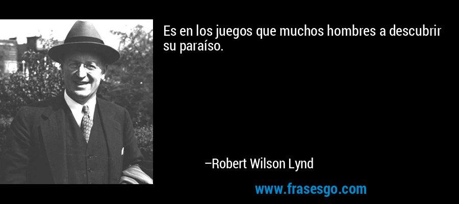 Es en los juegos que muchos hombres a descubrir su paraíso. – Robert Wilson Lynd