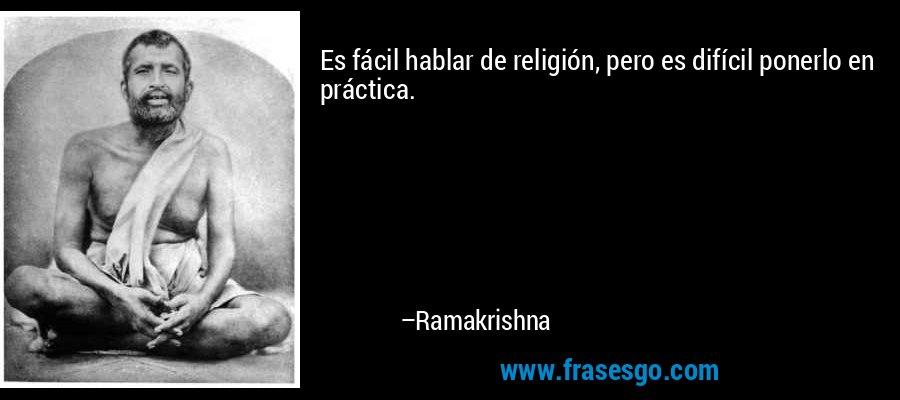 Es fácil hablar de religión, pero es difícil ponerlo en práctica. – Ramakrishna