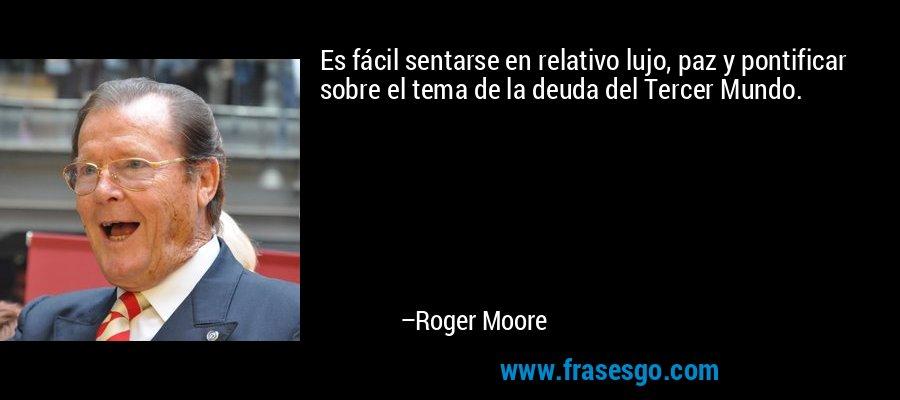 Es fácil sentarse en relativo lujo, paz y pontificar sobre el tema de la deuda del Tercer Mundo. – Roger Moore