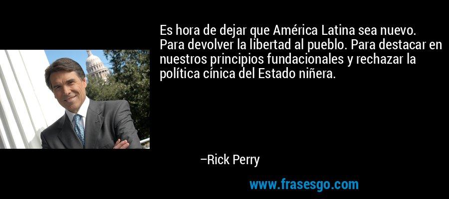 Es hora de dejar que América Latina sea nuevo. Para devolver la libertad al pueblo. Para destacar en nuestros principios fundacionales y rechazar la política cínica del Estado niñera. – Rick Perry
