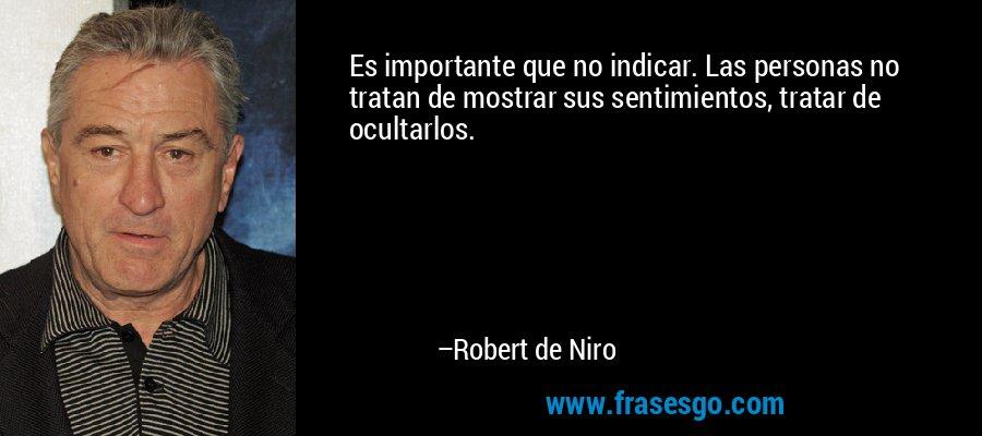 Es importante que no indicar. Las personas no tratan de mostrar sus sentimientos, tratar de ocultarlos. – Robert de Niro