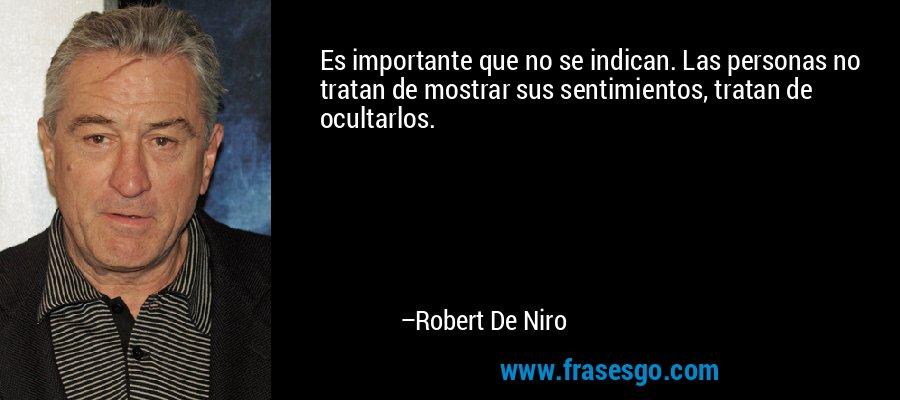Es importante que no se indican. Las personas no tratan de mostrar sus sentimientos, tratan de ocultarlos. – Robert De Niro