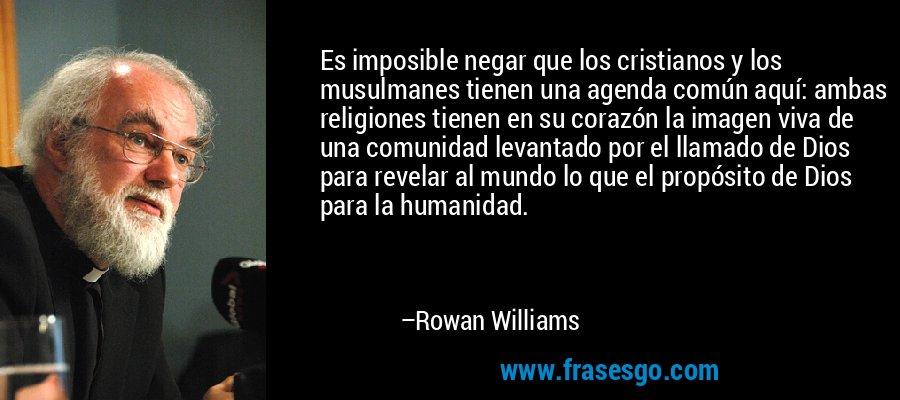 Es imposible negar que los cristianos y los musulmanes tienen una agenda común aquí: ambas religiones tienen en su corazón la imagen viva de una comunidad levantado por el llamado de Dios para revelar al mundo lo que el propósito de Dios para la humanidad. – Rowan Williams