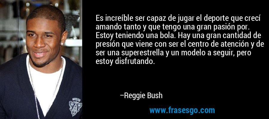 Es increíble ser capaz de jugar el deporte que crecí amando tanto y que tengo una gran pasión por. Estoy teniendo una bola. Hay una gran cantidad de presión que viene con ser el centro de atención y de ser una superestrella y un modelo a seguir, pero estoy disfrutando. – Reggie Bush