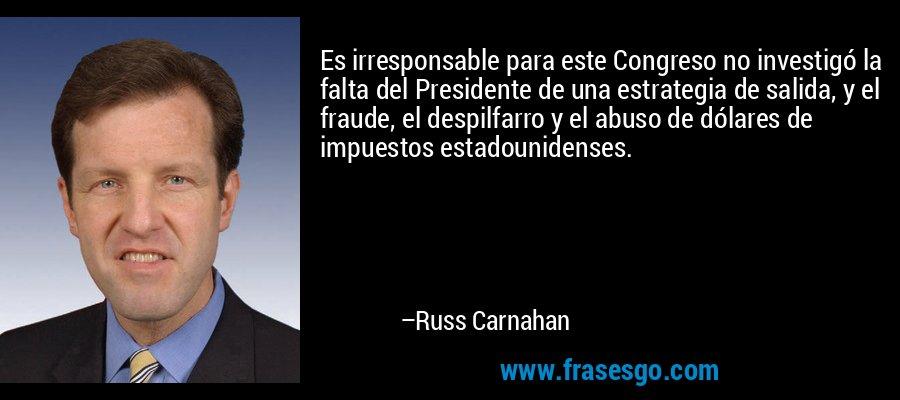 Es irresponsable para este Congreso no investigó la falta del Presidente de una estrategia de salida, y el fraude, el despilfarro y el abuso de dólares de impuestos estadounidenses. – Russ Carnahan