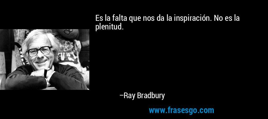 Es la falta que nos da la inspiración. No es la plenitud. – Ray Bradbury