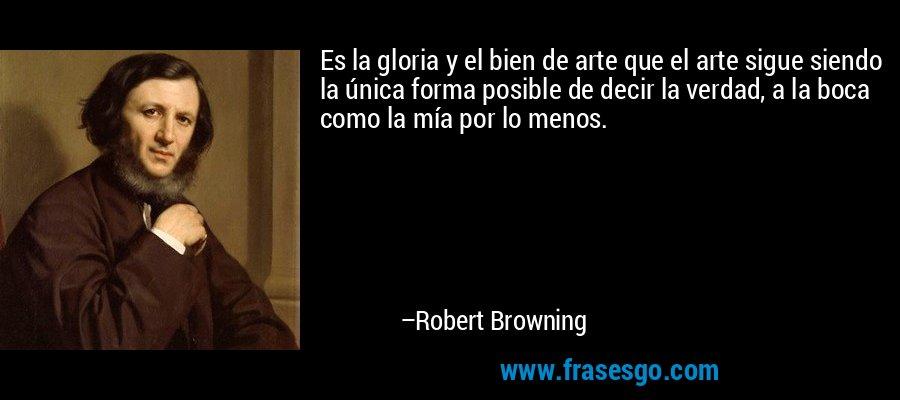 Es la gloria y el bien de arte que el arte sigue siendo la única forma posible de decir la verdad, a la boca como la mía por lo menos. – Robert Browning