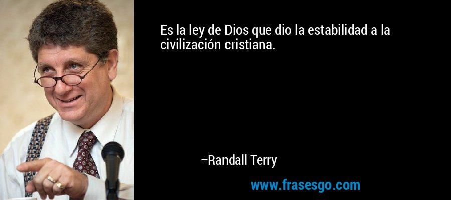 Es la ley de Dios que dio la estabilidad a la civilización cristiana. – Randall Terry