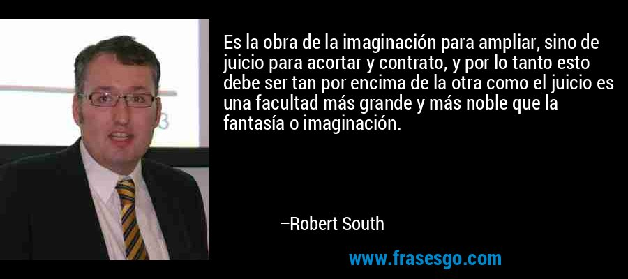 Es la obra de la imaginación para ampliar, sino de juicio para acortar y contrato, y por lo tanto esto debe ser tan por encima de la otra como el juicio es una facultad más grande y más noble que la fantasía o imaginación. – Robert South
