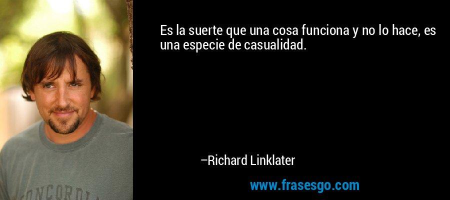 Es la suerte que una cosa funciona y no lo hace, es una especie de casualidad. – Richard Linklater