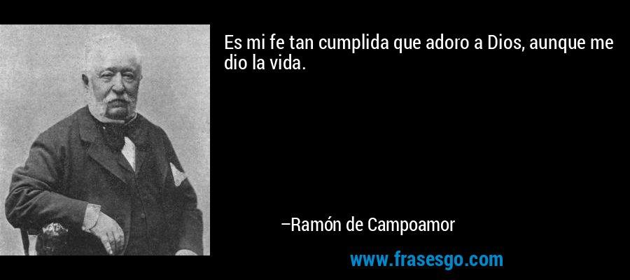 Es mi fe tan cumplida que adoro a Dios, aunque me dio la vida. – Ramón de Campoamor