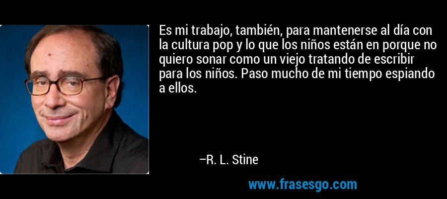 Es mi trabajo, también, para mantenerse al día con la cultura pop y lo que los niños están en porque no quiero sonar como un viejo tratando de escribir para los niños. Paso mucho de mi tiempo espiando a ellos. – R. L. Stine