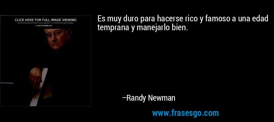 Es muy duro para hacerse rico y famoso a una edad temprana y manejarlo bien. – Randy Newman