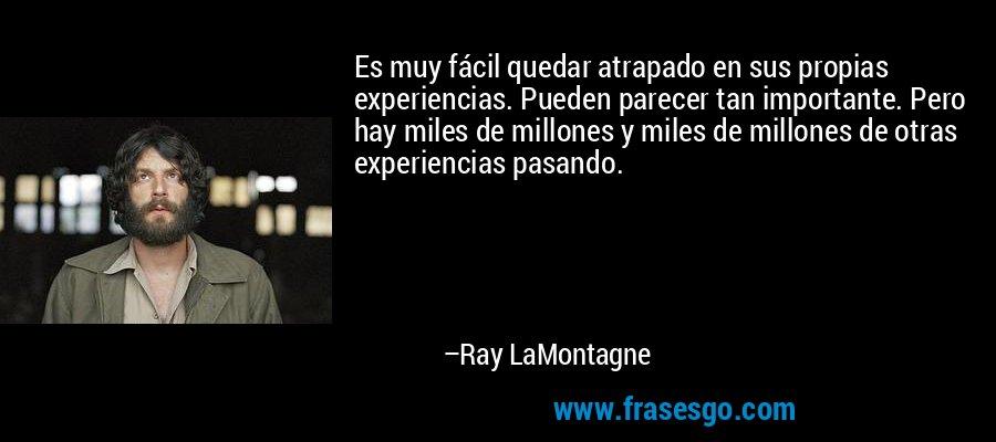 Es muy fácil quedar atrapado en sus propias experiencias. Pueden parecer tan importante. Pero hay miles de millones y miles de millones de otras experiencias pasando. – Ray LaMontagne