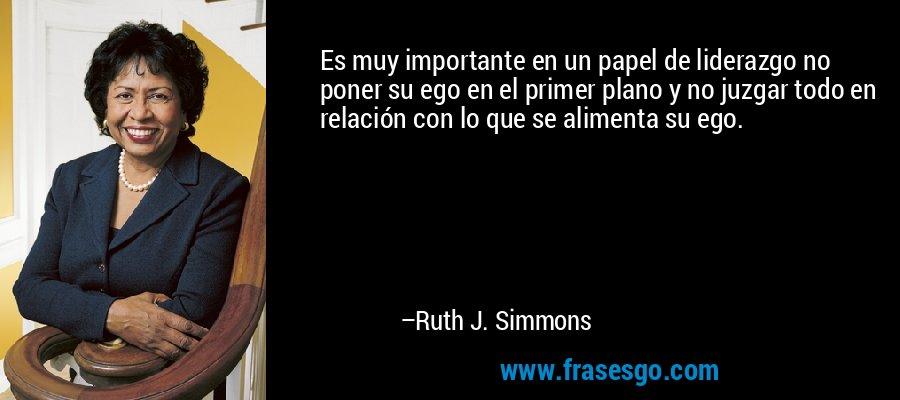 Es muy importante en un papel de liderazgo no poner su ego en el primer plano y no juzgar todo en relación con lo que se alimenta su ego. – Ruth J. Simmons