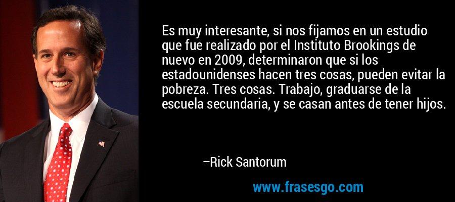Es muy interesante, si nos fijamos en un estudio que fue realizado por el Instituto Brookings de nuevo en 2009, determinaron que si los estadounidenses hacen tres cosas, pueden evitar la pobreza. Tres cosas. Trabajo, graduarse de la escuela secundaria, y se casan antes de tener hijos. – Rick Santorum
