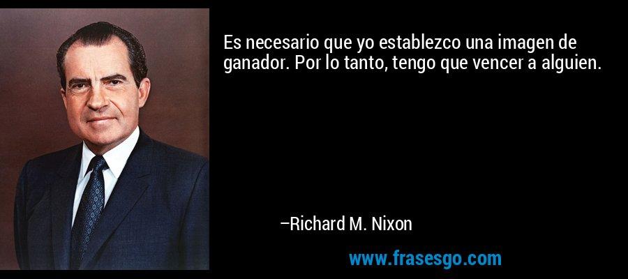Es necesario que yo establezco una imagen de ganador. Por lo tanto, tengo que vencer a alguien. – Richard M. Nixon