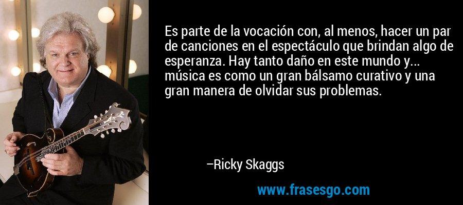 Es parte de la vocación con, al menos, hacer un par de canciones en el espectáculo que brindan algo de esperanza. Hay tanto daño en este mundo y... música es como un gran bálsamo curativo y una gran manera de olvidar sus problemas. – Ricky Skaggs