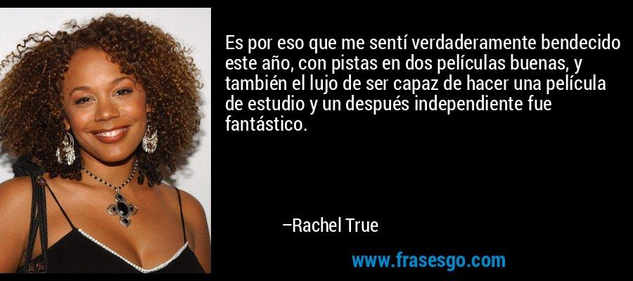 Es por eso que me sentí verdaderamente bendecido este año, con pistas en dos películas buenas, y también el lujo de ser capaz de hacer una película de estudio y un después independiente fue fantástico. – Rachel True
