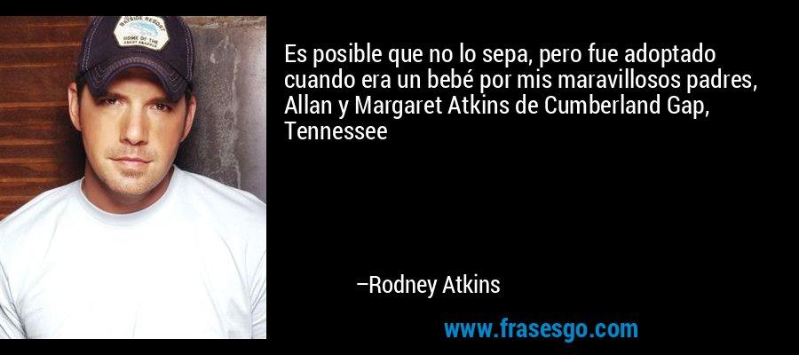Es posible que no lo sepa, pero fue adoptado cuando era un bebé por mis maravillosos padres, Allan y Margaret Atkins de Cumberland Gap, Tennessee – Rodney Atkins