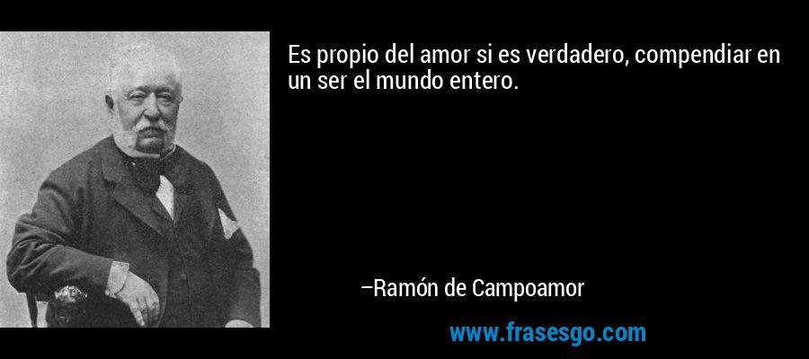 Es propio del amor si es verdadero, compendiar en un ser el mundo entero. – Ramón de Campoamor
