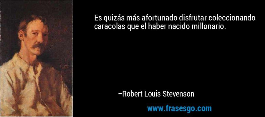Es quizás más afortunado disfrutar coleccionando caracolas que el haber nacido millonario. – Robert Louis Stevenson