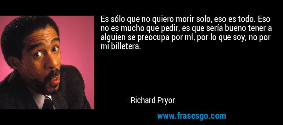 Es sólo que no quiero morir solo, eso es todo. Eso no es mucho que pedir, es que sería bueno tener a alguien se preocupa por mí, por lo que soy, no por mi billetera. – Richard Pryor