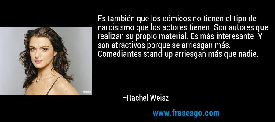 Es también que los cómicos no tienen el tipo de narcisismo que los actores tienen. Son autores que realizan su propio material. Es más interesante. Y son atractivos porque se arriesgan más. Comediantes stand-up arriesgan más que nadie. – Rachel Weisz