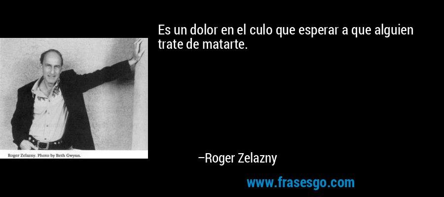 Es un dolor en el culo que esperar a que alguien trate de matarte. – Roger Zelazny