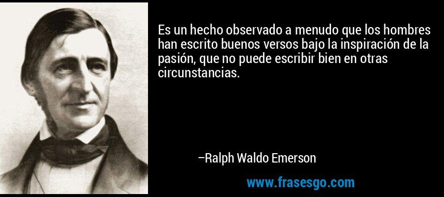 Es un hecho observado a menudo que los hombres han escrito buenos versos bajo la inspiración de la pasión, que no puede escribir bien en otras circunstancias. – Ralph Waldo Emerson