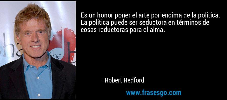 Es un honor poner el arte por encima de la política. La política puede ser seductora en términos de cosas reductoras para el alma. – Robert Redford