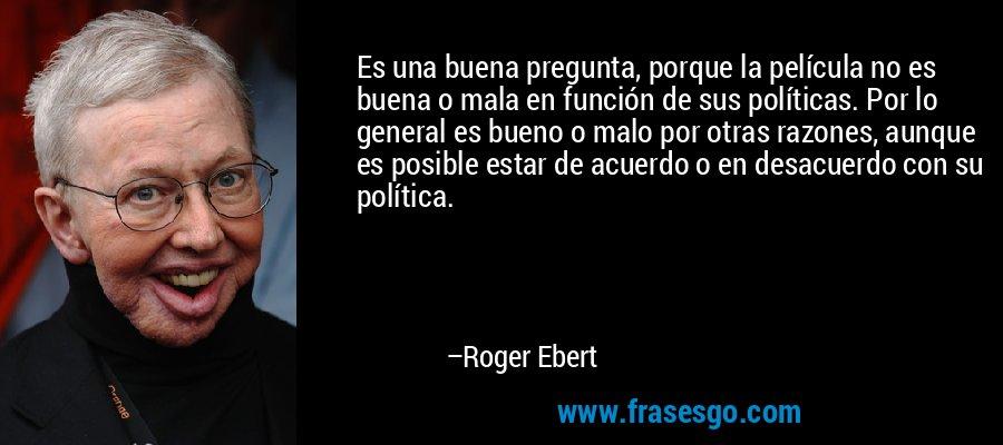 Es una buena pregunta, porque la película no es buena o mala en función de sus políticas. Por lo general es bueno o malo por otras razones, aunque es posible estar de acuerdo o en desacuerdo con su política. – Roger Ebert