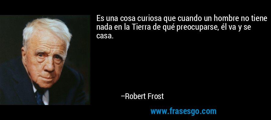 Es una cosa curiosa que cuando un hombre no tiene nada en la Tierra de qué preocuparse, él va y se casa. – Robert Frost